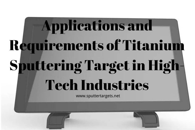 Applications and Requirements of Titanium Sputtering Target in High-Tech Industries